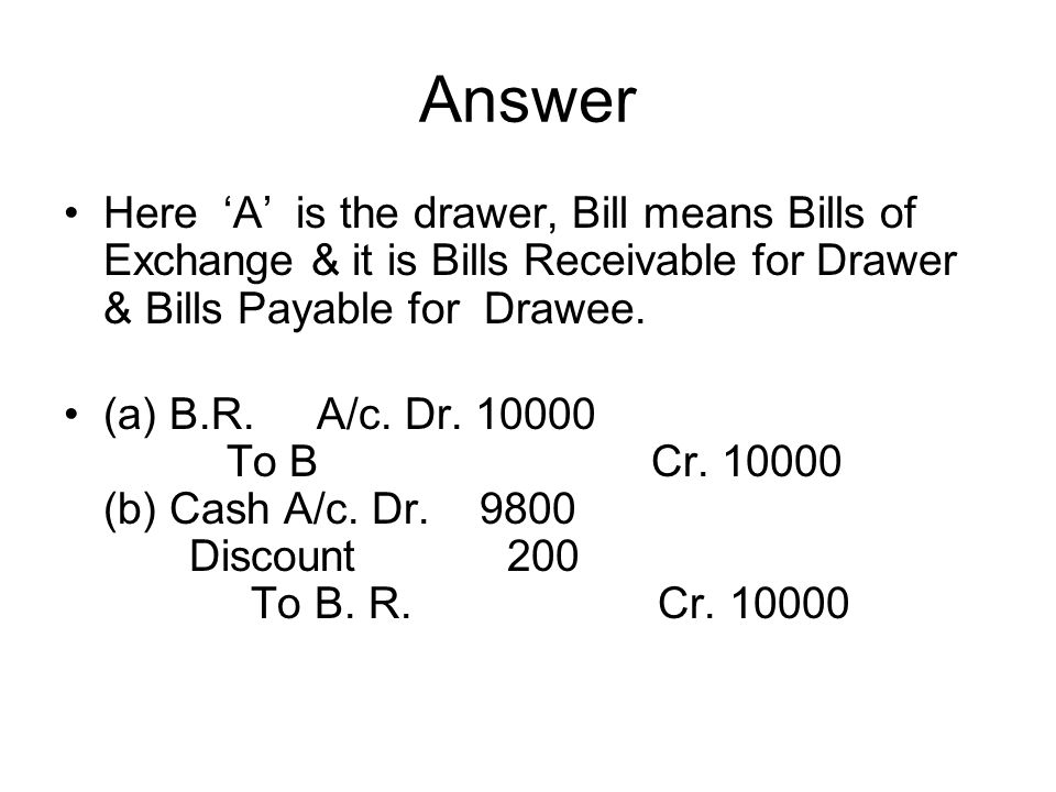 Answer Here 'A' is the drawer, Bill means Bills of Exchange & it is Bills Receivable for Drawer & Bills Payable for Drawee.
