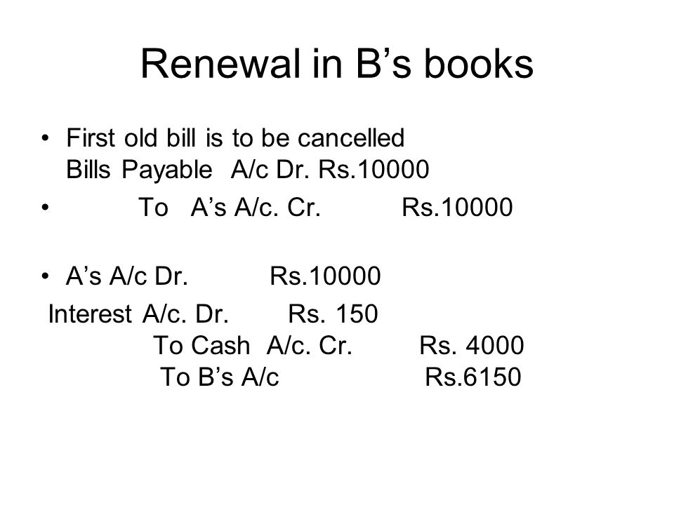Renewal in B's books First old bill is to be cancelled Bills Payable A/c Dr. Rs.10000. To A's A/c. Cr. Rs.10000.