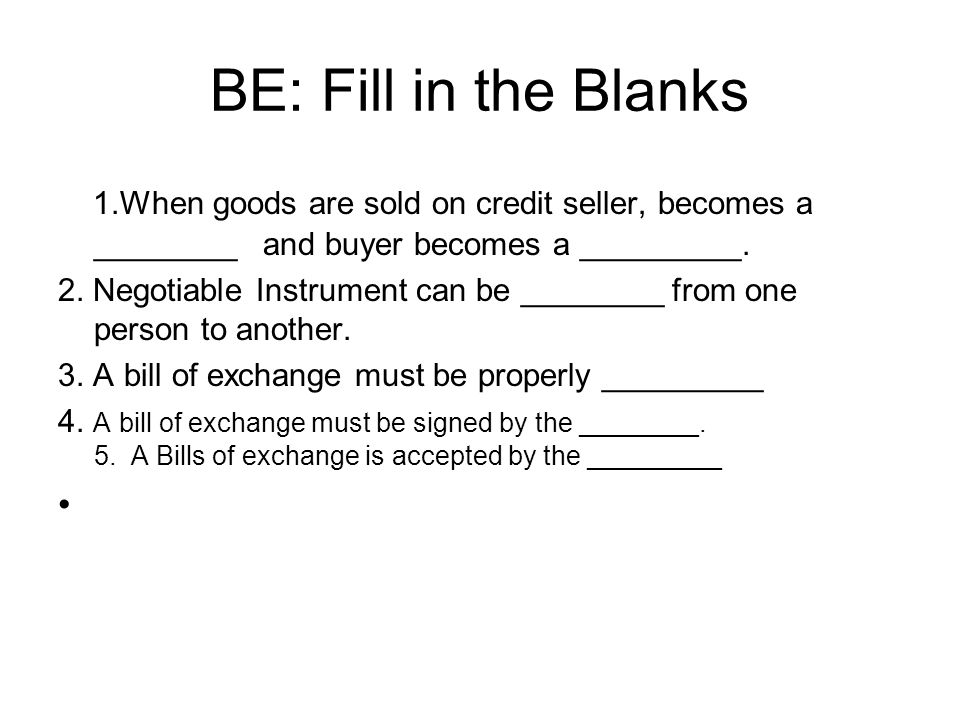 BE: Fill in the Blanks 1.When goods are sold on credit seller, becomes a ________ and buyer becomes a _________.