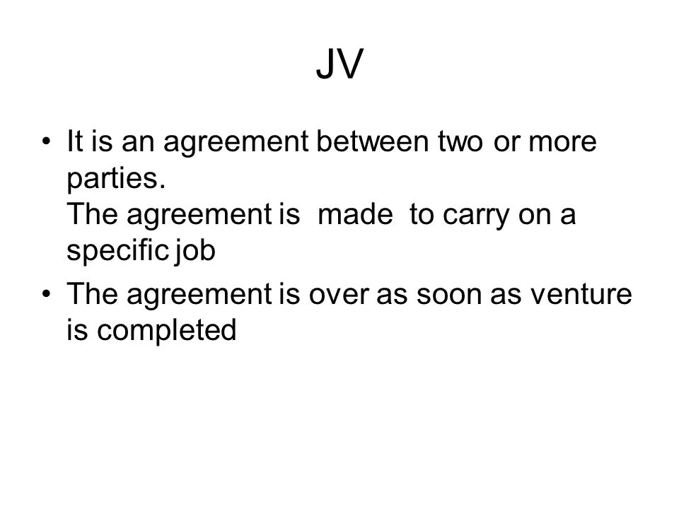 JV It is an agreement between two or more parties. The agreement is made to carry on a specific job.