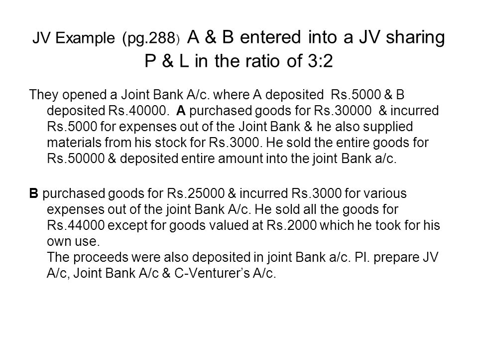 JV Example (pg.288) A & B entered into a JV sharing P & L in the ratio of 3:2