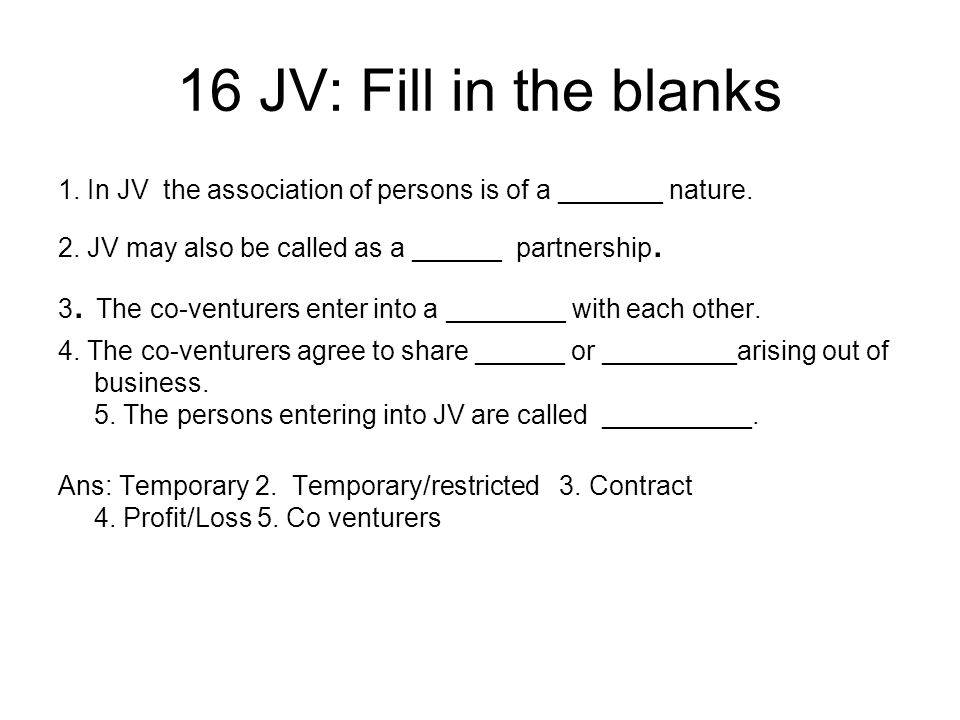 16 JV: Fill in the blanks 1. In JV the association of persons is of a _______ nature. 2. JV may also be called as a ______ partnership.