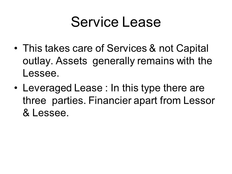 Service Lease This takes care of Services & not Capital outlay. Assets generally remains with the Lessee.