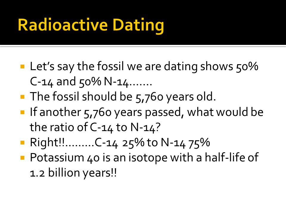 Radioactive Dating Let's say the fossil we are dating shows 50% C-14 and 50% N-14……. The fossil should be 5,760 years old.