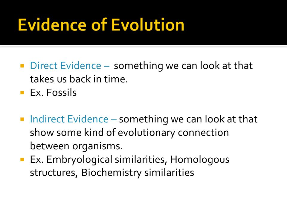 Evidence of Evolution Direct Evidence – something we can look at that takes us back in time. Ex. Fossils.