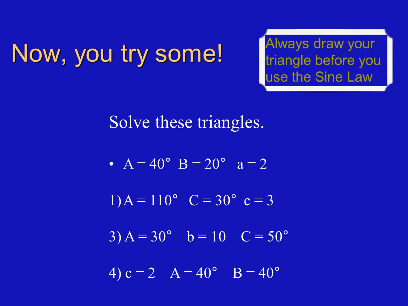 Now, you try some! Solve these triangles. A = 40° B = 20° a = 2