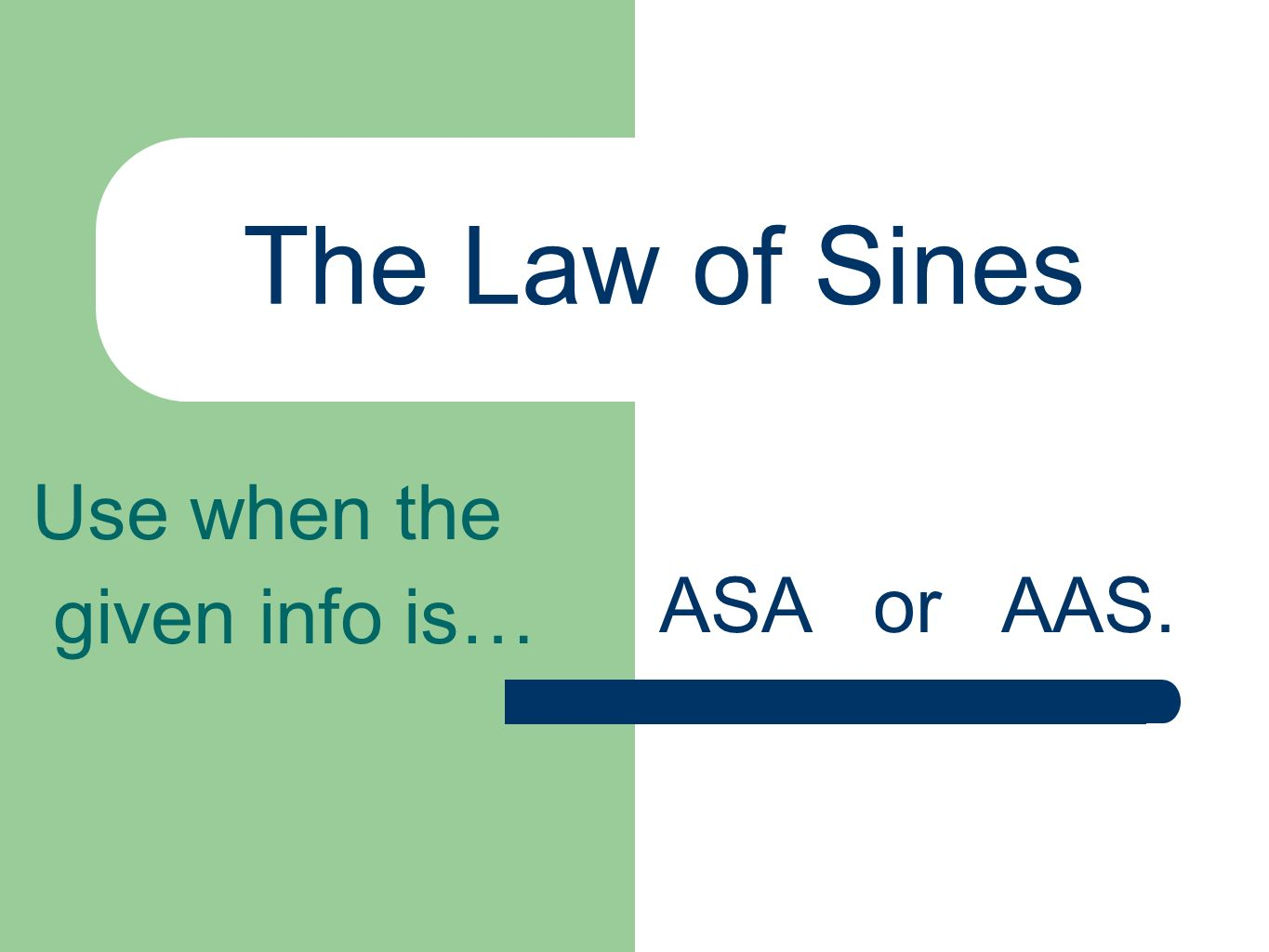 The Law of Sines Use when the given info is… ASA or AAS.