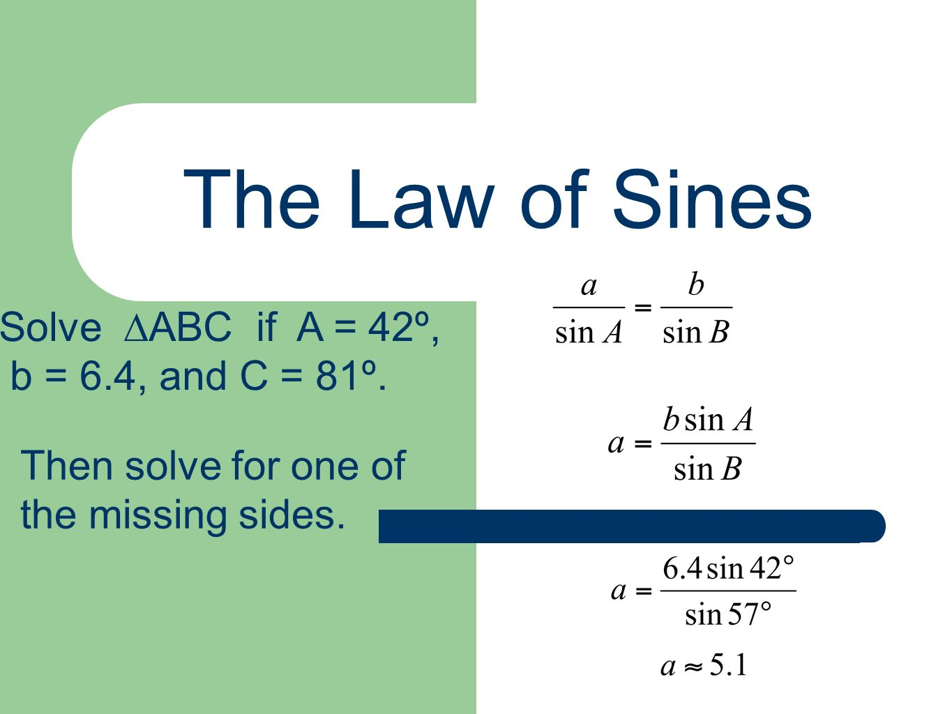 The Law of Sines Solve ∆ABC if A = 42º, b = 6.4, and C = 81º.