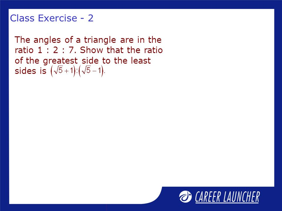 Class Exercise - 2 The angles of a triangle are in the ratio 1 : 2 : 7.
