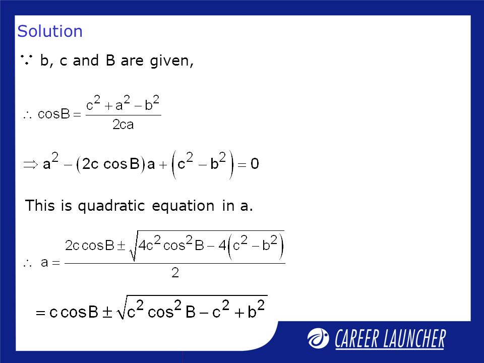 Solution b, c and B are given, This is quadratic equation in a.