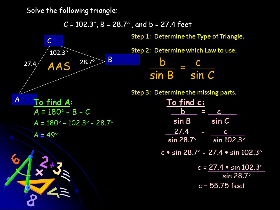 b sin B = sin C AAS c To find A: A = 180 – B – C To find c: b = c