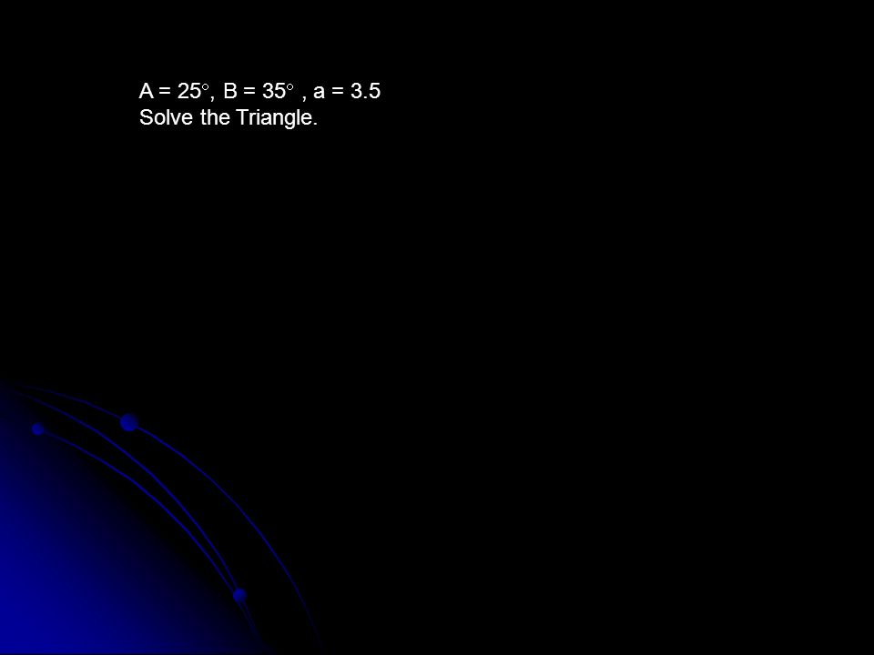 A = 25, B = 35 , a = 3.5 Solve the Triangle.