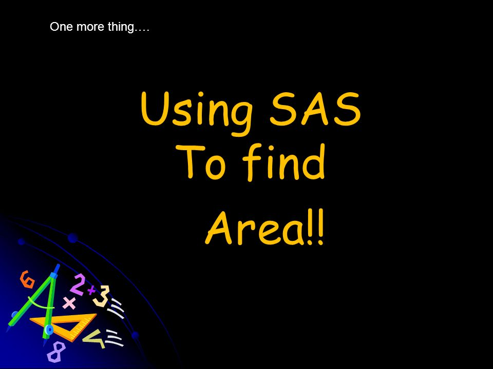One more thing…. Using SAS To find Area!!