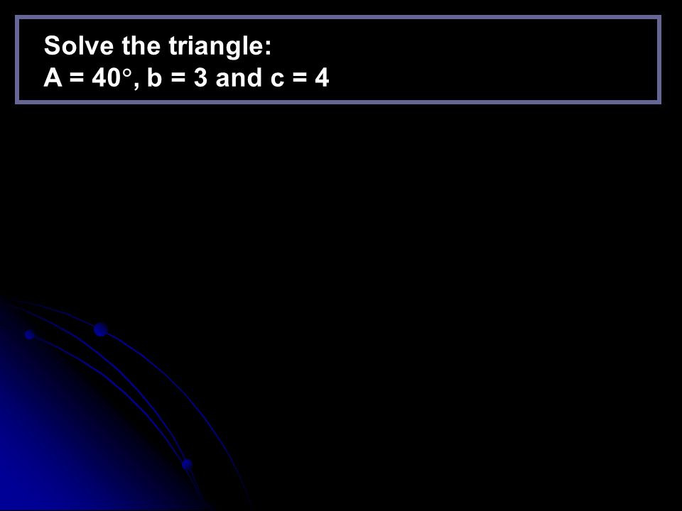 Solve the triangle: A = 40, b = 3 and c = 4