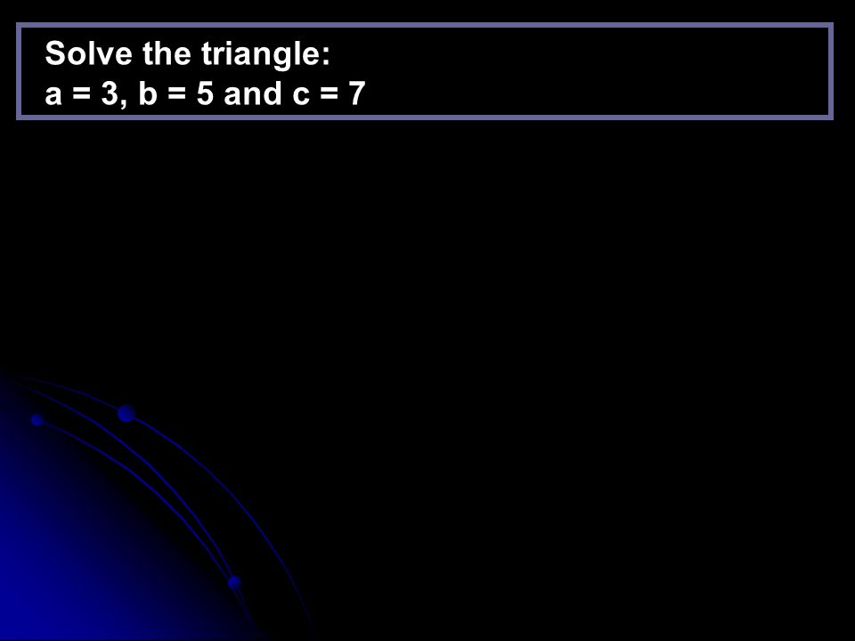 Solve the triangle: a = 3, b = 5 and c = 7