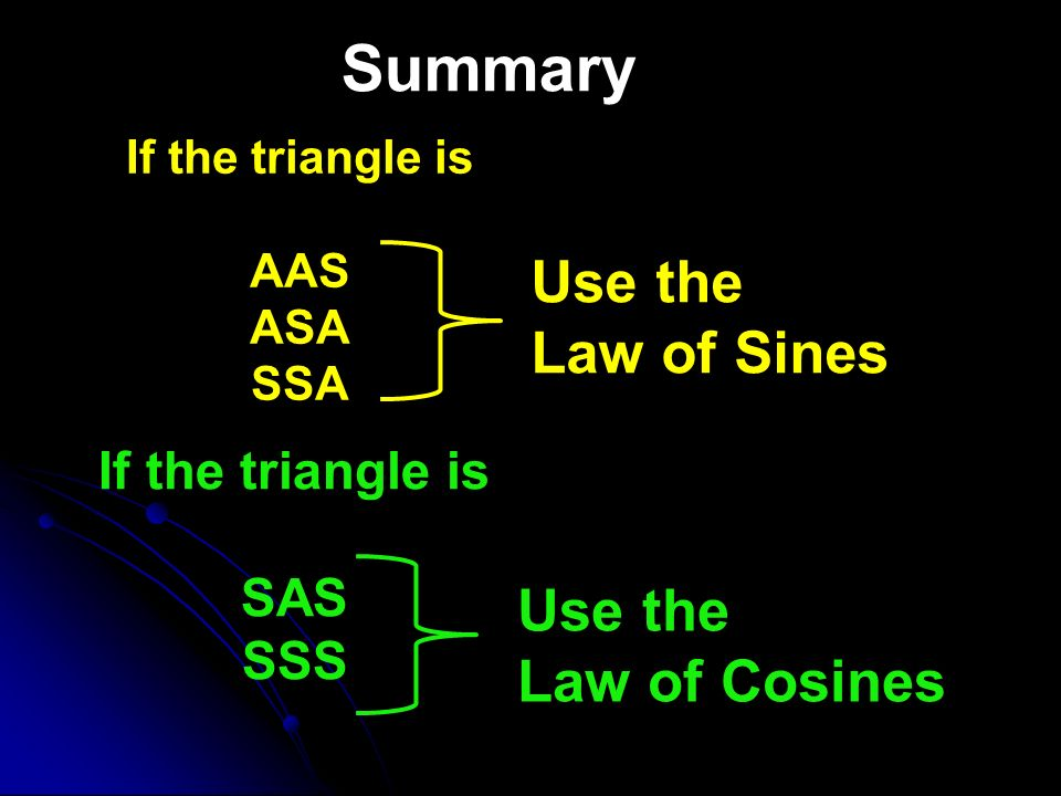 Summary Use the Law of Sines Use the Law of Cosines If the triangle is