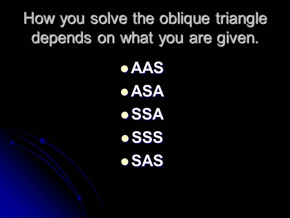 How you solve the oblique triangle depends on what you are given.