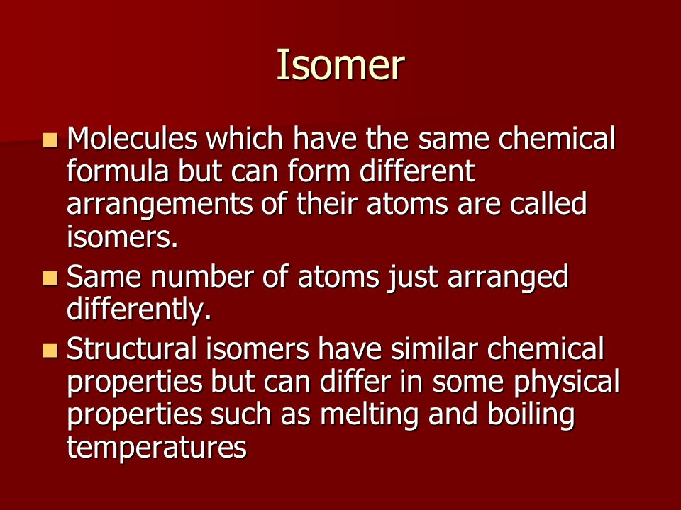 Isomer Molecules which have the same chemical formula but can form different arrangements of their atoms are called isomers.