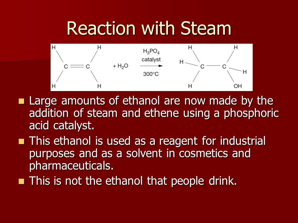 Reaction with Steam Large amounts of ethanol are now made by the addition of steam and ethene using a phosphoric acid catalyst.