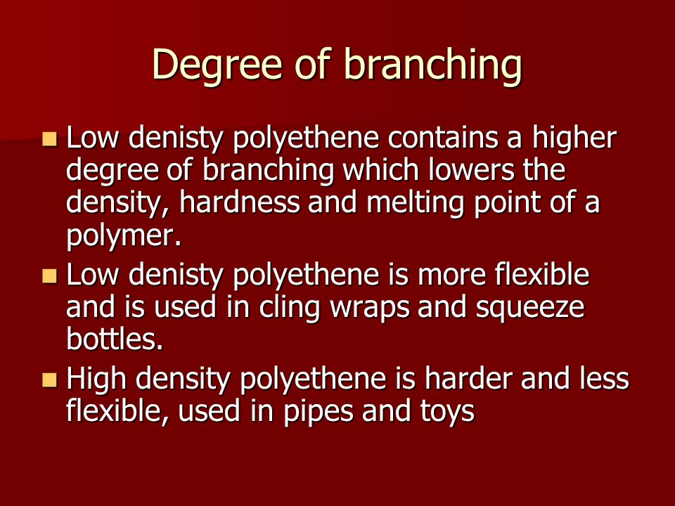 Degree of branching Low denisty polyethene contains a higher degree of branching which lowers the density, hardness and melting point of a polymer.