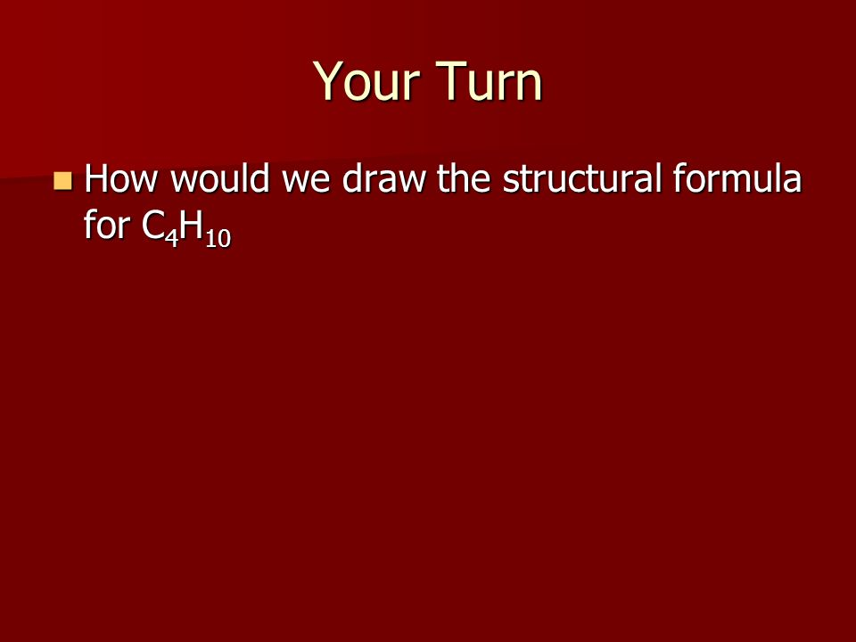 Your Turn How would we draw the structural formula for C4H10