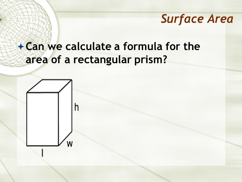 Surface Area Can we calculate a formula for the area of a rectangular prism