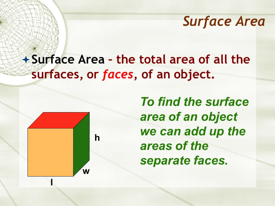 Surface Area Surface Area – the total area of all the surfaces, or faces, of an object.