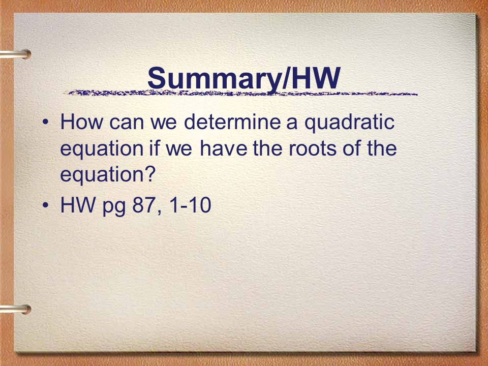 Summary/HW How can we determine a quadratic equation if we have the roots of the equation.