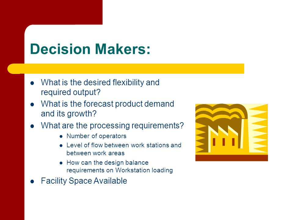 Decision Makers: What is the desired flexibility and required output