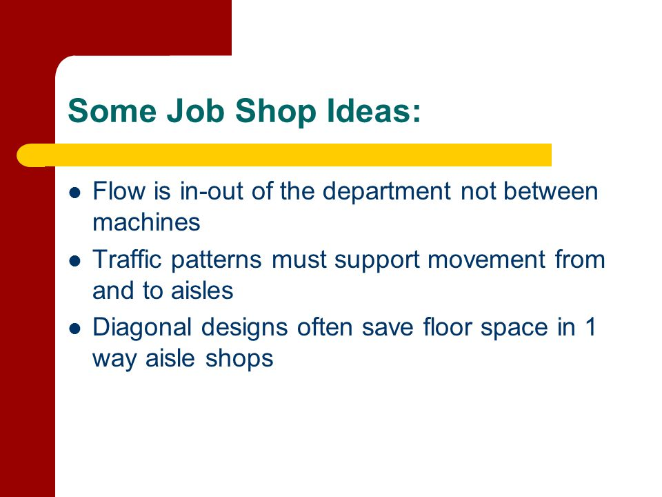 Some Job Shop Ideas: Flow is in-out of the department not between machines. Traffic patterns must support movement from and to aisles.