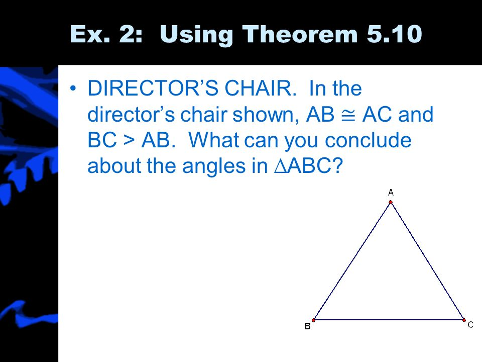 Ex.2: Using Theorem 5.10DIRECTOR'S CHAIR. In the director's chair shown, AB ≅ AC and BC > AB.