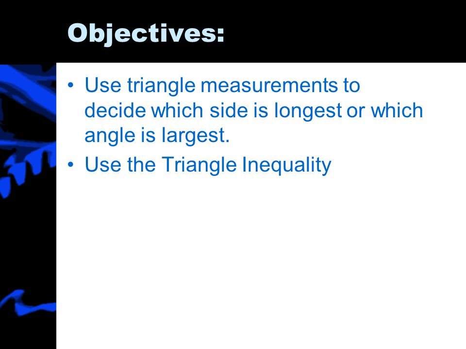 Objectives:Use triangle measurements to decide which side is longest or which angle is largest.