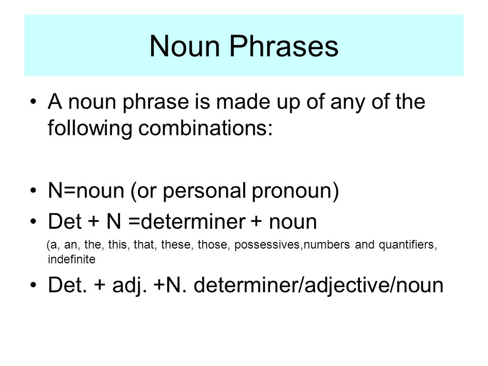 Noun Phrases A noun phrase is made up of any of the following combinations: N=noun (or personal pronoun)