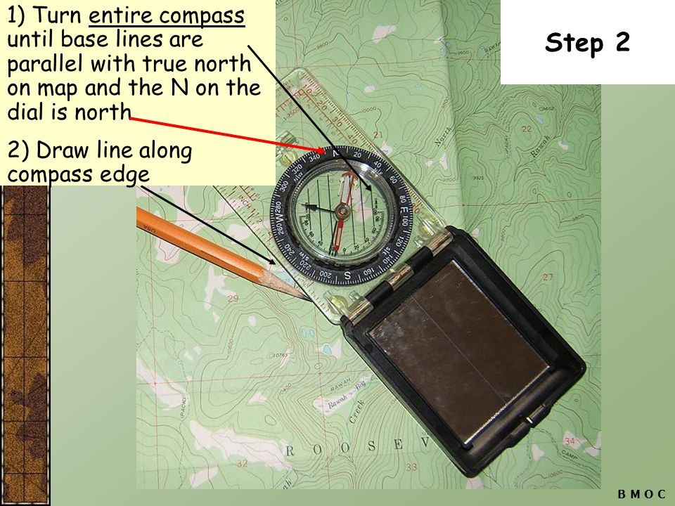 1) Turn entire compass until base lines are parallel with true north on map and the N on the dial is north