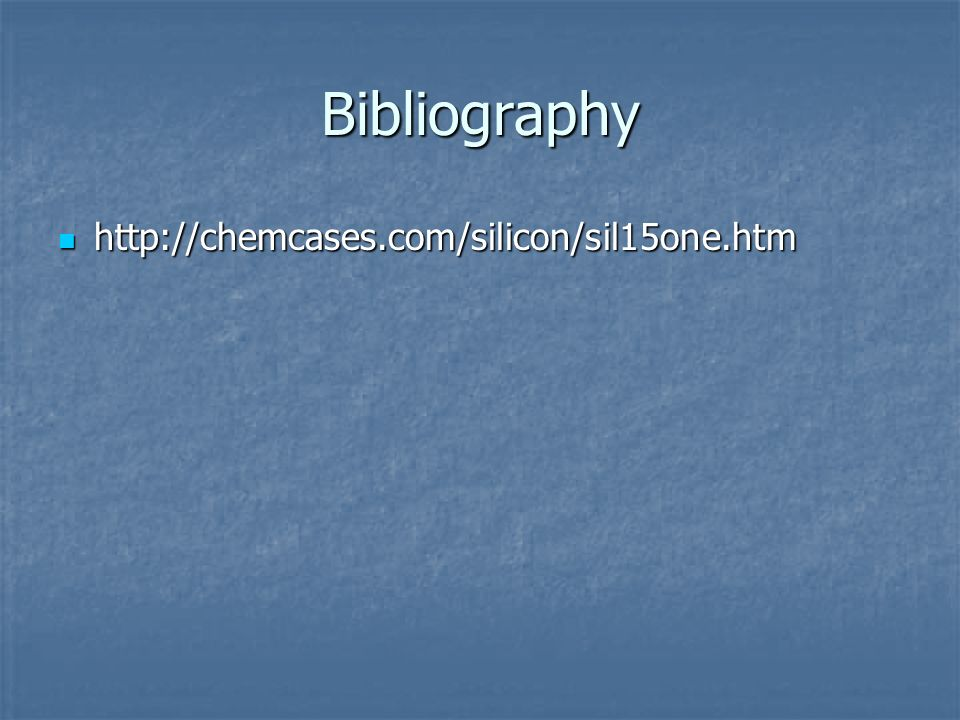 Bibliography http://chemcases.com/silicon/sil15one.htm