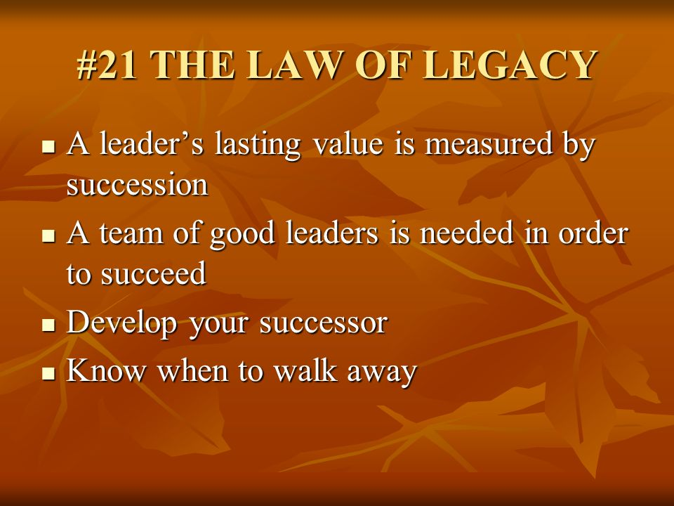 #21 THE LAW OF LEGACY A leader's lasting value is measured by succession. A team of good leaders is needed in order to succeed.