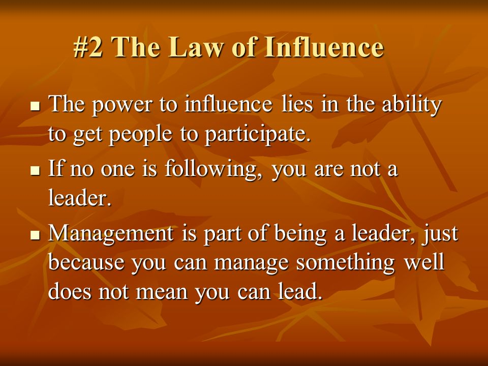 #2 The Law of Influence The power to influence lies in the ability to get people to participate. If no one is following, you are not a leader.