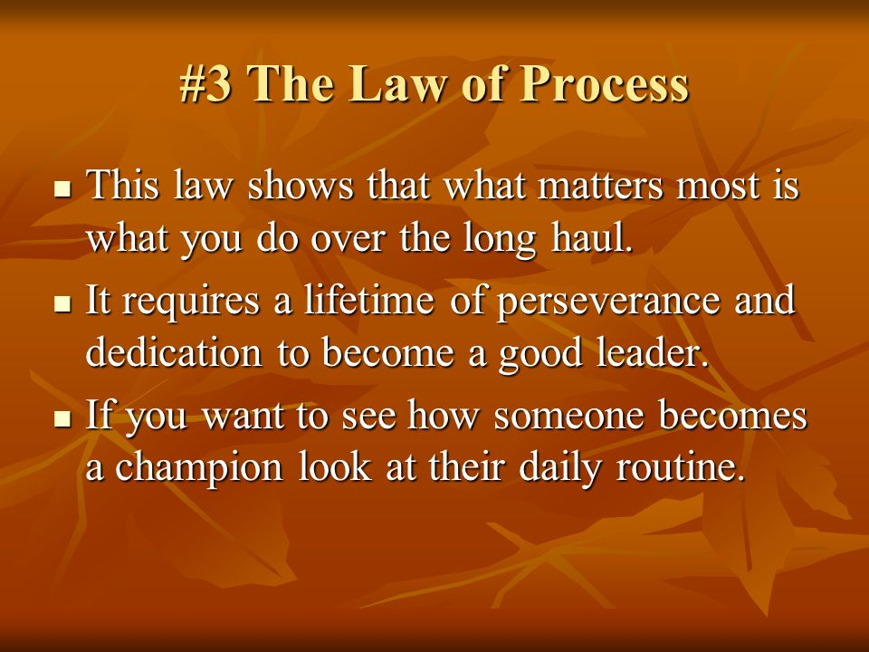 #3 The Law of Process This law shows that what matters most is what you do over the long haul.