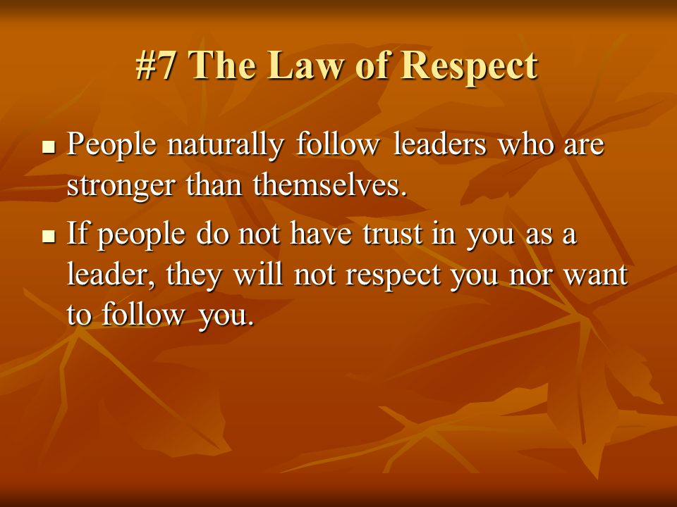 #7 The Law of Respect People naturally follow leaders who are stronger than themselves.
