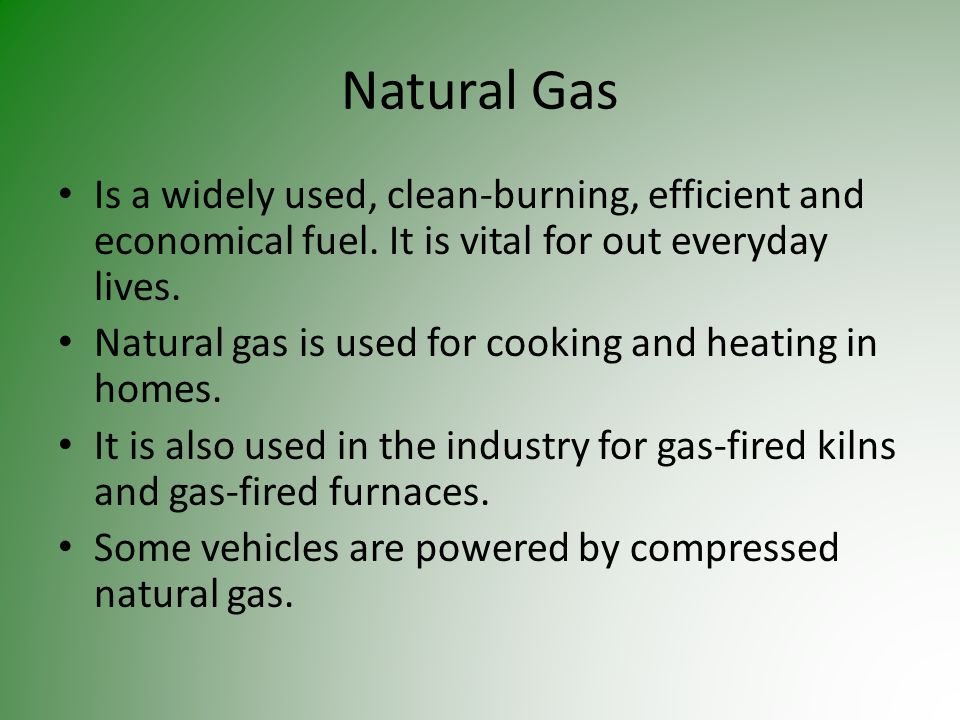 Natural Gas Is a widely used, clean-burning, efficient and economical fuel. It is vital for out everyday lives.