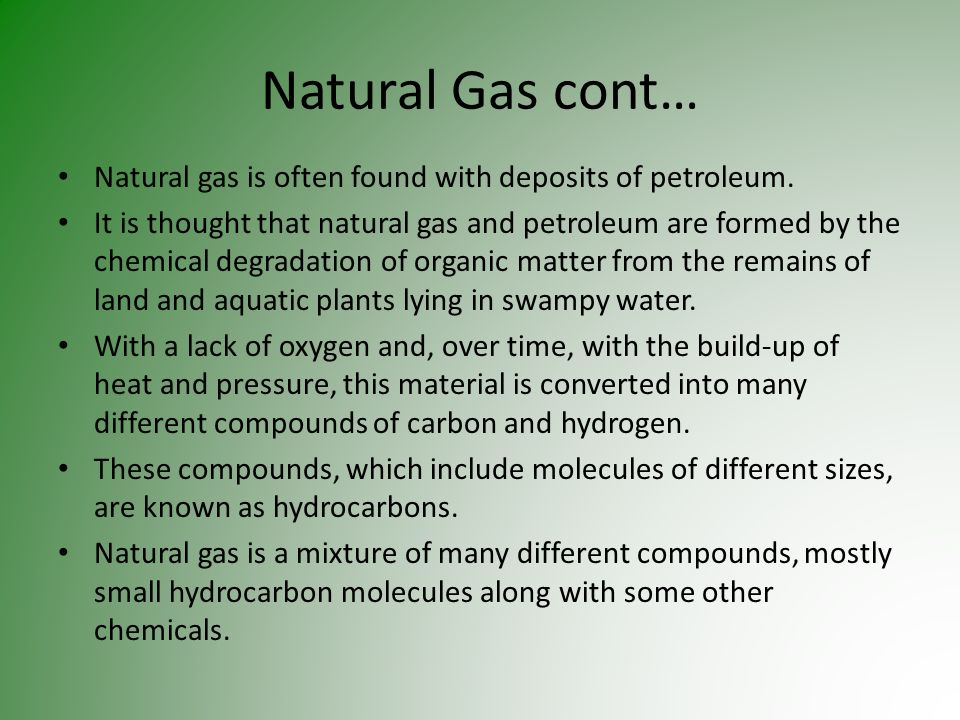 Natural Gas cont…Natural gas is often found with deposits of petroleum.