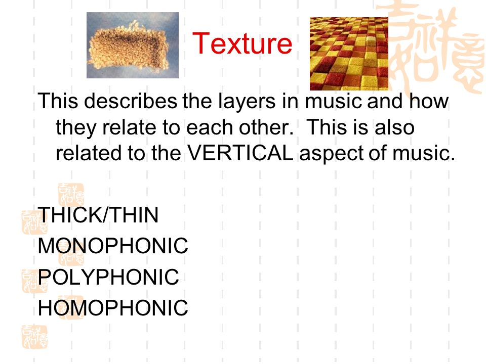 Texture This describes the layers in music and how they relate to each other. This is also related to the VERTICAL aspect of music.