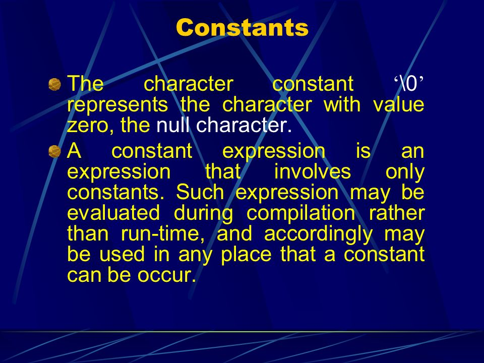 Constants The character constant '\0' represents the character with value zero, the null character.