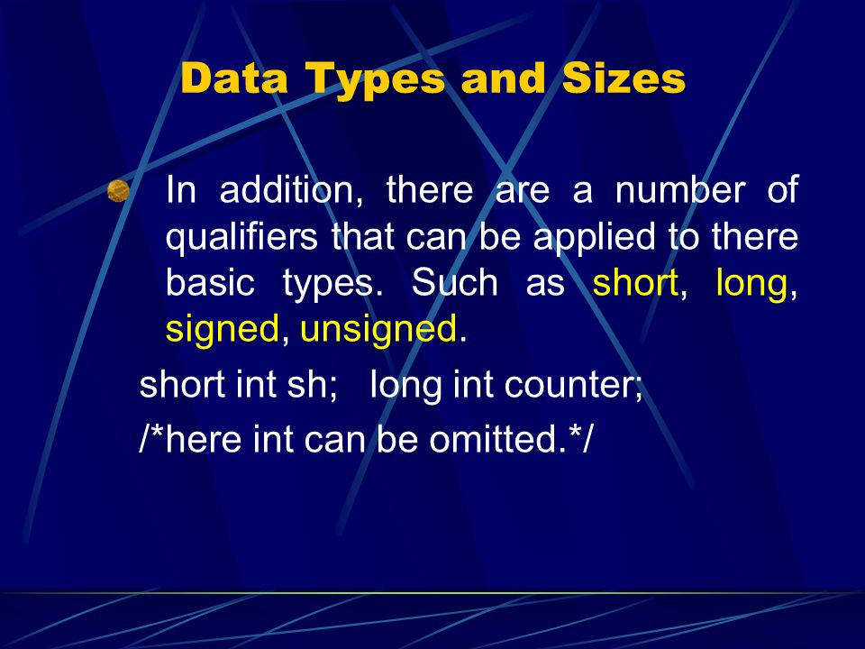 Data Types and Sizes In addition, there are a number of qualifiers that can be applied to there basic types. Such as short, long, signed, unsigned.