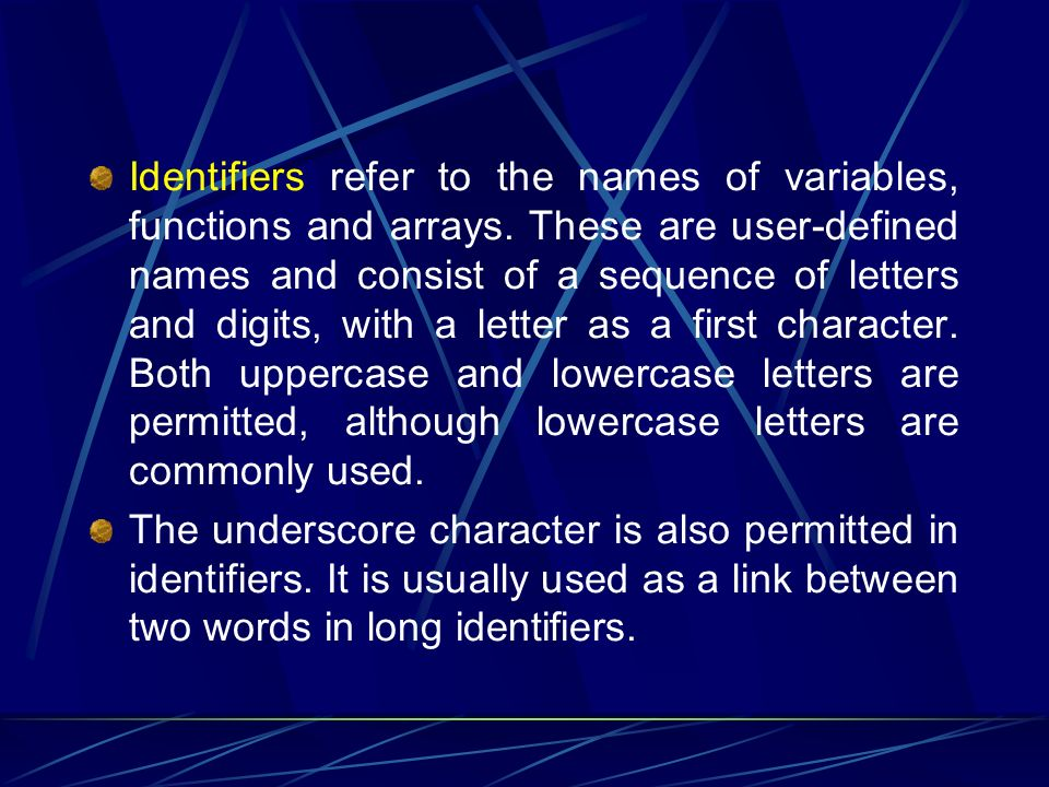 Identifiers refer to the names of variables, functions and arrays