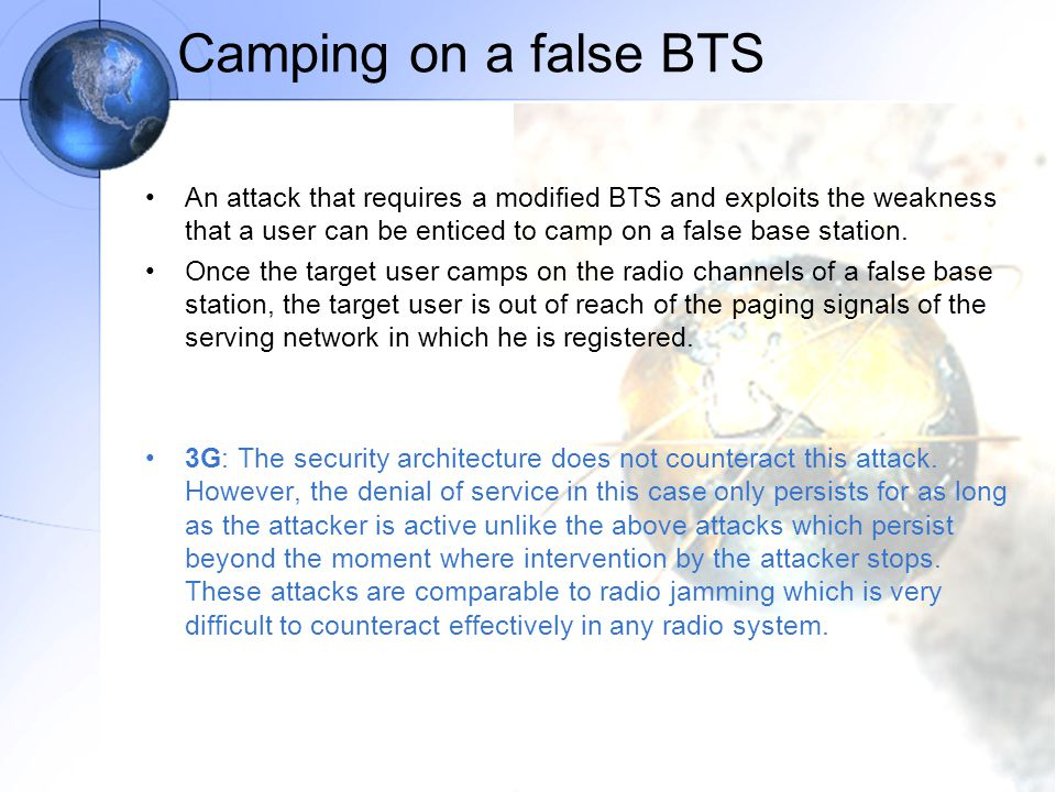 Camping on a false BTS An attack that requires a modified BTS and exploits the weakness that a user can be enticed to camp on a false base station.