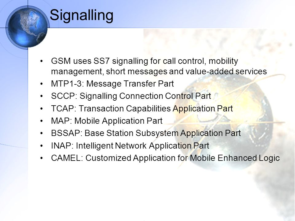 Signalling GSM uses SS7 signalling for call control, mobility management, short messages and value-added services.