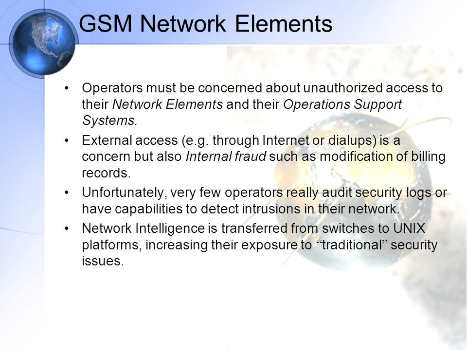 GSM Network Elements Operators must be concerned about unauthorized access to their Network Elements and their Operations Support Systems.
