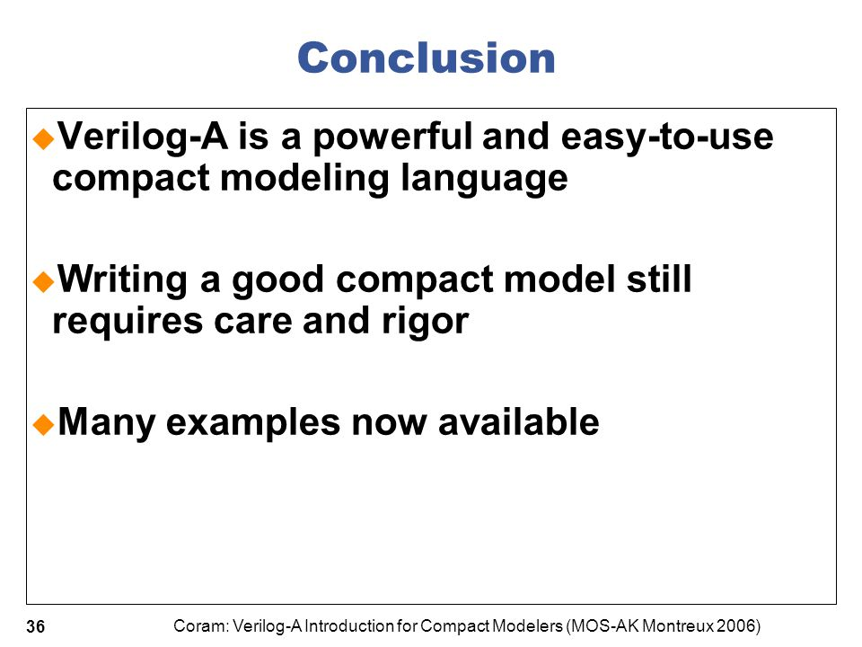 4/7/2017 Conclusion. Verilog-A is a powerful and easy-to-use compact modeling language. Writing a good compact model still requires care and rigor.