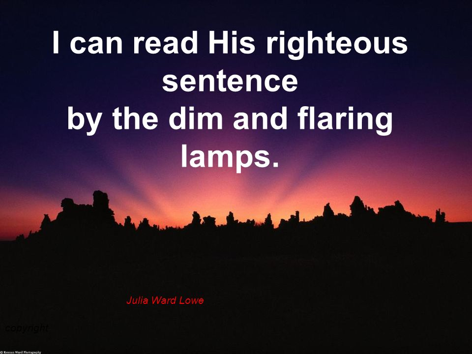 I can read His righteous sentence by the dim and flaring lamps.